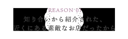 REASON 01 知り合いから紹介された、近くにある素敵なお店だったから