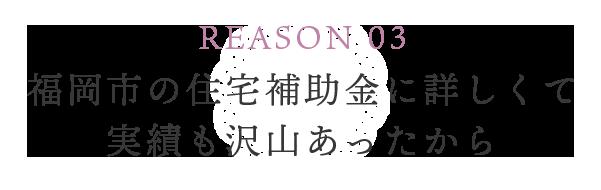 REASON 03 福岡市の住宅補助金に詳しくて実績も沢山あったから
